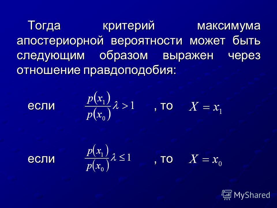 Тогда критерий максимума апостериорной вероятности может быть следующим образом выражен через отношение правдоподобия: если, то eсли, то