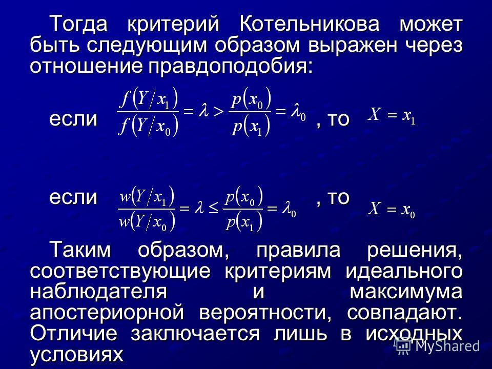 Тогда критерий Котельникова может быть следующим образом выражен через отношение правдоподобия: если, то eсли, то Таким образом, правила решения, соответствующие критериям идеального наблюдателя и максимума апостериорной вероятности, совпадают. Отлич