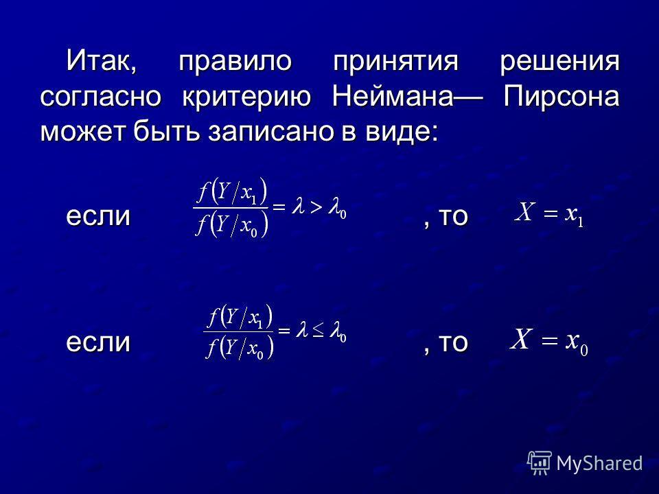 Итак, правило принятия решения согласно критерию Неймана Пирсона может быть записано в виде: если, то eсли, то