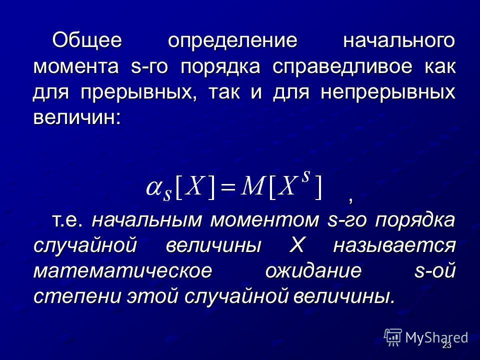 23 Общее определение начального момента s-го порядка справедливое как для прерывных, так и для непрерывных величин:,, т.е. начальным моментом s-го порядка случайной величины Х называется математическое ожидание s-ой степени этой случайной величины.