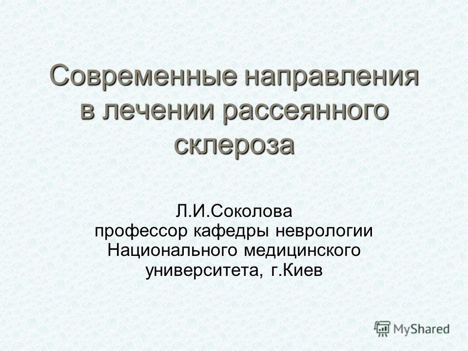Современные направления в лечении рассеянного склероза Л.И.Соколова профессор кафедры неврологии Национального медицинского университета, г.Киев