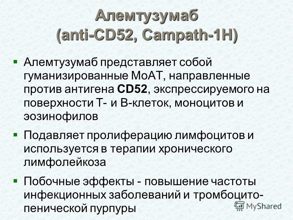Алемтузумаб (anti-CD52, Campath-1H) Алемтузумаб представляет собой гуманизированные МоАТ, направленные против антигена CD52, экспрессируемого на поверхности Т- и В-клеток, моноцитов и эозинофилов Алемтузумаб представляет собой гуманизированные МоАТ,
