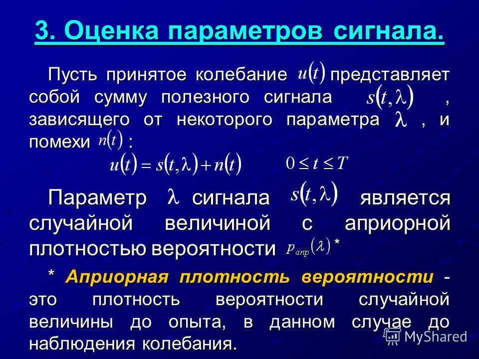 3. Оценка параметров сигнала. Пусть принятое колебание представляет собой сумму полезного сигнала, зависящего от некоторого параметра, и помехи : Параметр сигнала является случайной величиной с априорной плотностью вероятности * * Априорная плотность