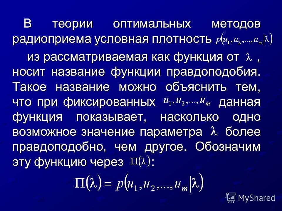 В теории оптимальных методов радиоприема условная плотность из рассматриваемая как функция от, носит название функции правдоподобия. Такое название можно объяснить тем, что при фиксированных данная функция показывает, насколько одно возможное значени