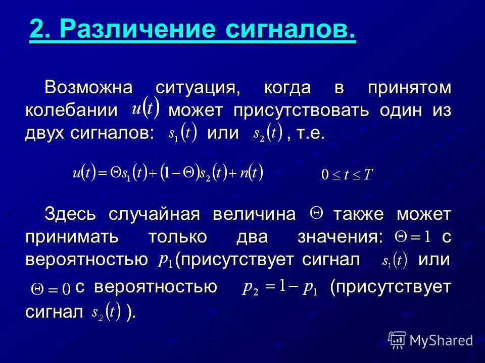 2. Различение сигналов. Возможна ситуация, когда в принятом колебании может присутствовать один из двух сигналов: или, т.е. Здесь случайная величина также может принимать только два значения: с вероятностью (присутствует сигнал или с вероятностью (пр