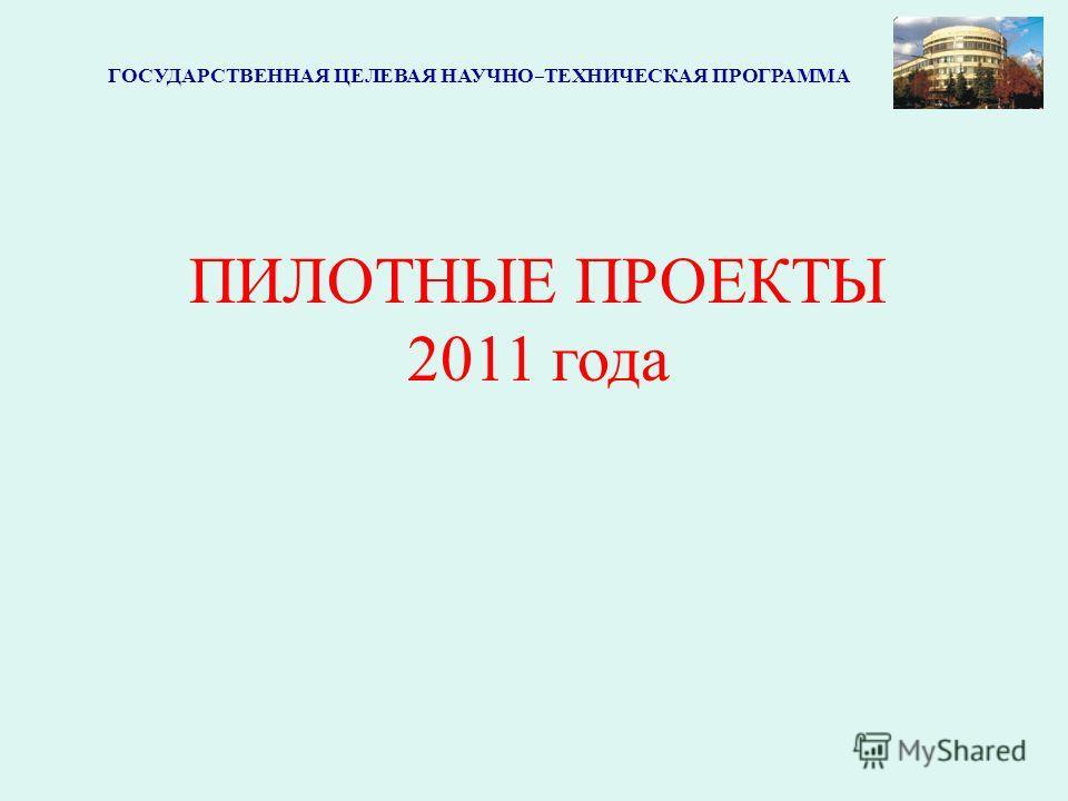 ГОСУДАРСТВЕННАЯ ЦЕЛЕВАЯ НАУЧНО-ТЕХНИЧЕСКАЯ ПРОГРАММА ПИЛОТНЫЕ ПРОЕКТЫ 2011 года