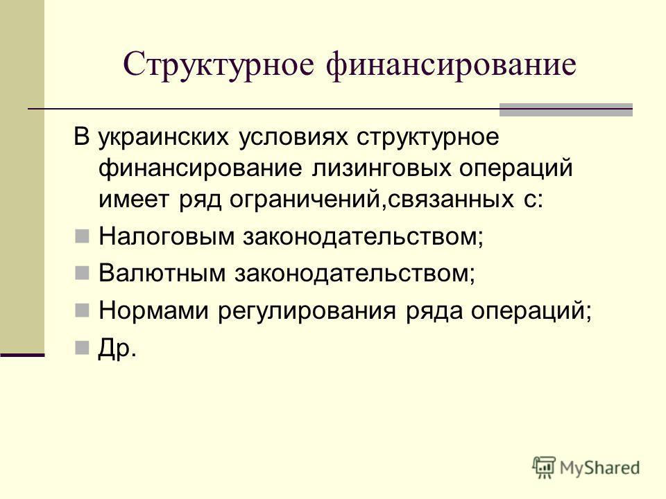Структурное финансирование В украинских условиях структурное финансирование лизинговых операций имеет ряд ограничений,связанных с: Налоговым законодательством; Валютным законодательством; Нормами регулирования ряда операций; Др.