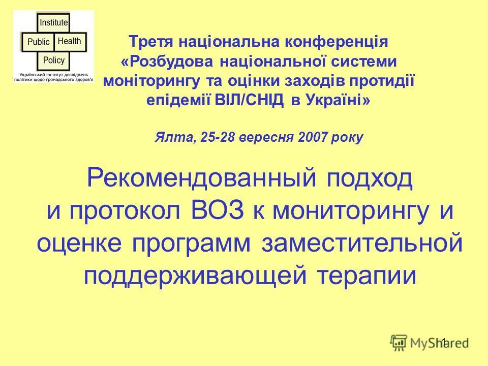 1 Третя національна конференція «Розбудова національної системи моніторингу та оцінки заходів протидії епідемії ВІЛ/СНІД в Україні» Ялта, 25-28 вересня 2007 року Рекомендованный подход и протокол ВОЗ к мониторингу и оценке программ заместительной под