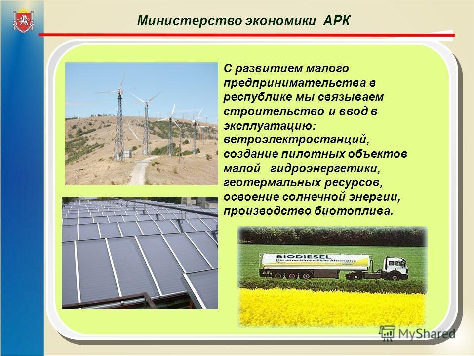 Министерство экономики АРК С развитием малого предпринимательства в республике мы связываем строительство и ввод в эксплуатацию: ветроэлектростанций, создание пилотных объектов малой гидроэнергетики, геотермальных ресурсов, освоение солнечной энергии