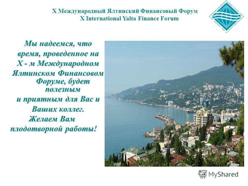 Мы надеемся, что время, проведенное на X - м Международном Ялтинском Финансовом Форуме, будет полезным и приятным для Вас и Ваших коллег. Желаем Вам Желаем Вам плодотворной работы! X Международный Ялтинский Финансовый Форум X International Yalta Fina