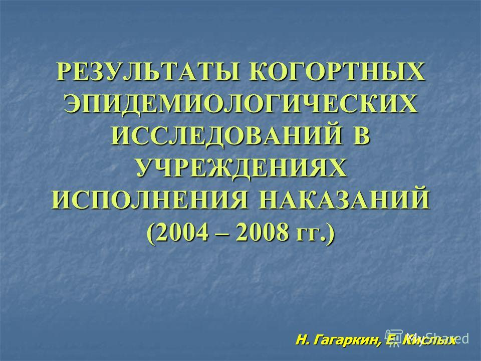 РЕЗУЛЬТАТЫ КОГОРТНЫХ ЭПИДЕМИОЛОГИЧЕСКИХ ИССЛЕДОВАНИЙ В УЧРЕЖДЕНИЯХ ИСПОЛНЕНИЯ НАКАЗАНИЙ (2004 – 2008 гг.) Н. Гагаркин, Е. Кислых