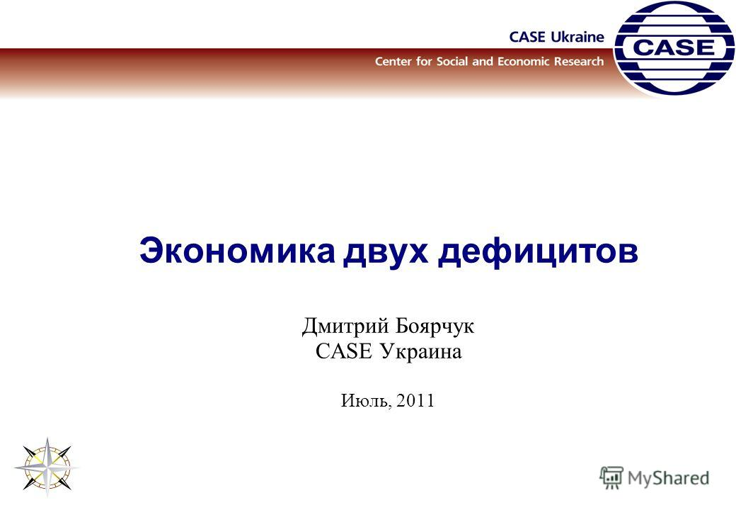Экономика двух дефицитов Дмитрий Боярчук CASE Украина Июль, 2011
