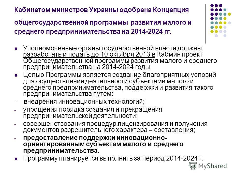 Кабинетом министров Украины одобрена Концепция общегосударственной программы развития малого и среднего предпринимательства на 2014-2024 гг. Уполномоченные органы государственной власти должны разработать и подать до 10 октября 2013 в Кабмин проект О