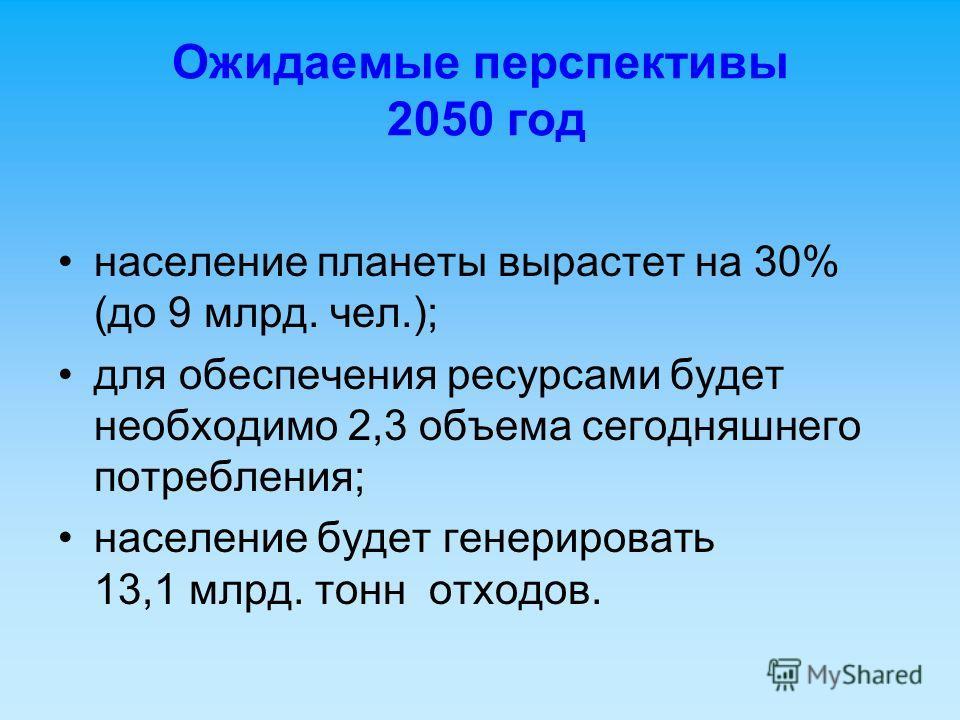 Ожидаемые перспективы 2050 год население планеты вырастет на 30% (до 9 млрд. чел.); для обеспечения ресурсами будет необходимо 2,3 объема сегодняшнего потребления; население будет генерировать 13,1 млрд. тонн отходов.