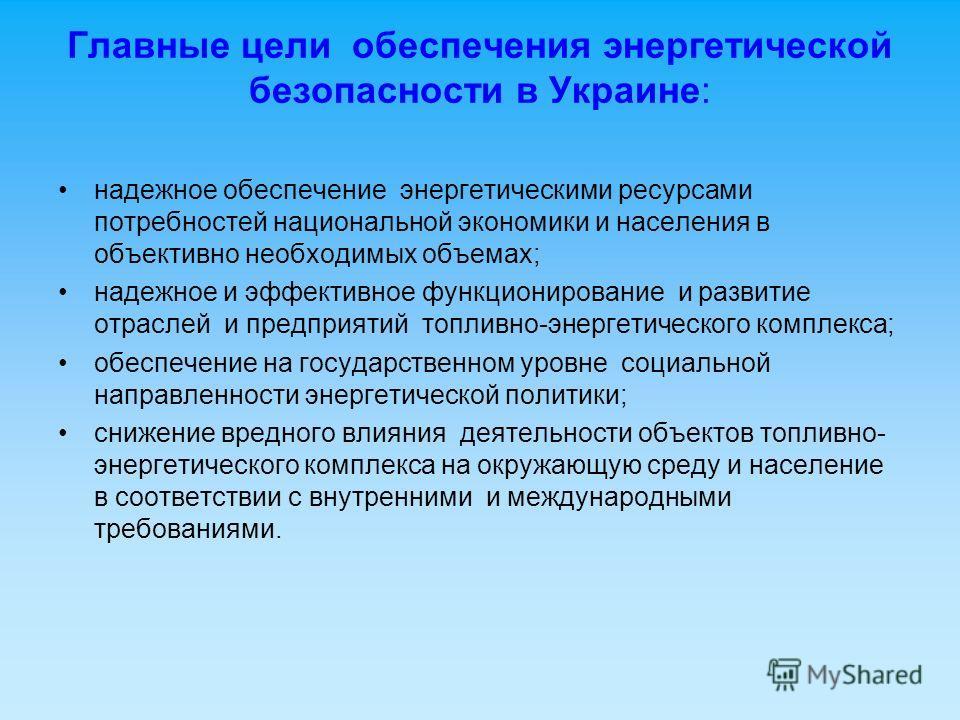 Главные цели обеспечения энергетической безопасности в Украине: надежное обеспечение энергетическими ресурсами потребностей национальной экономики и населения в объективно необходимых объемах; надежное и эффективное функционирование и развитие отрасл