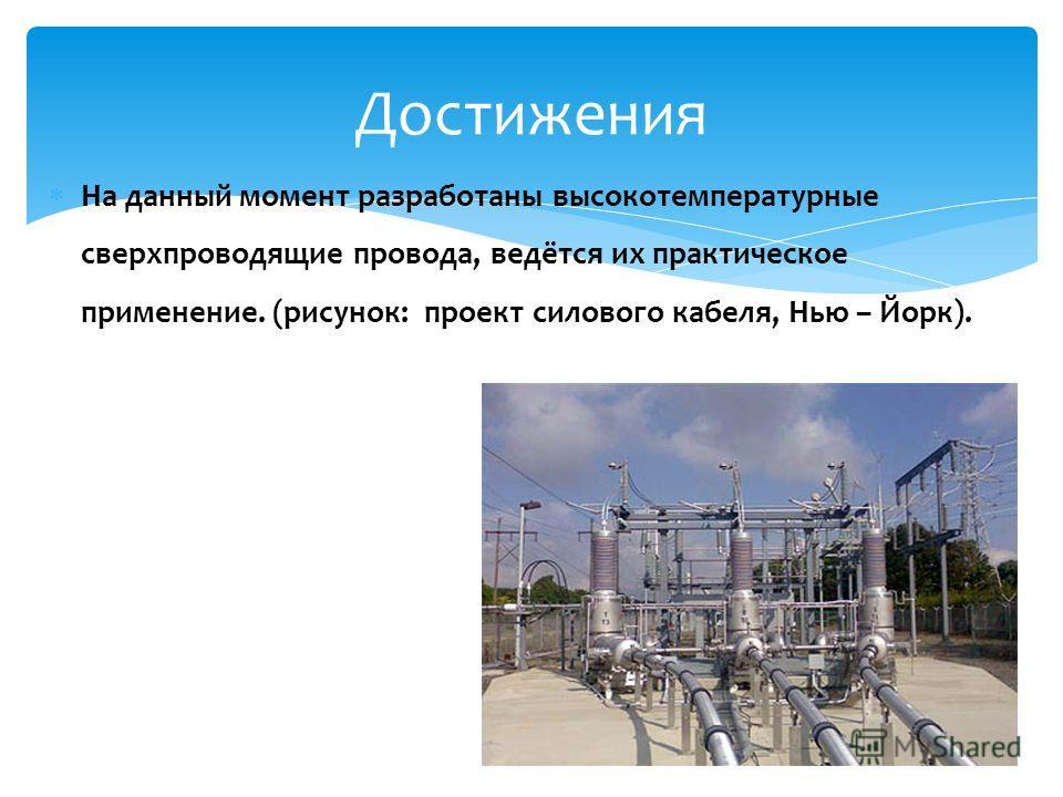 На данный момент разработаны высокотемпературные сверхпроводящие провода, ведётся их практическое применение. (рисунок: проект силового кабеля, Нью – Йорк). 7 Достижения