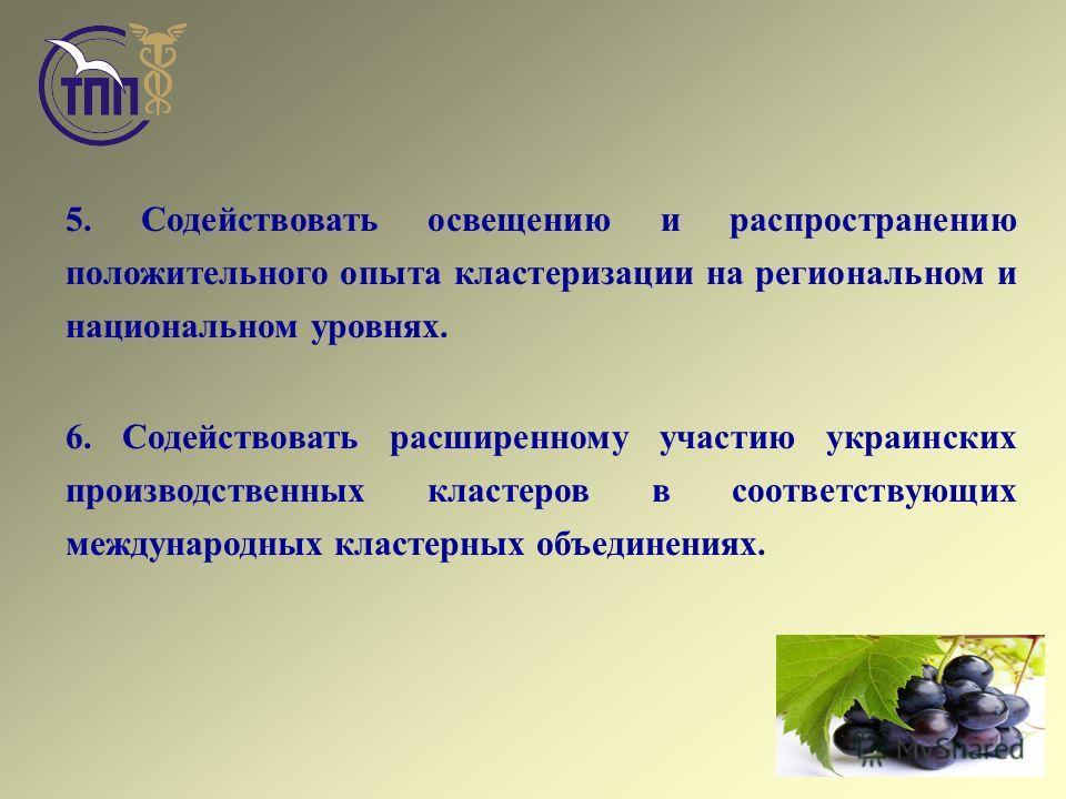 5. Содействовать освещению и распространению положительного опыта кластеризации на региональном и национальном уровнях. 6. Содействовать расширенному участию украинских производственных кластеров в соответствующих международных кластерных объединения