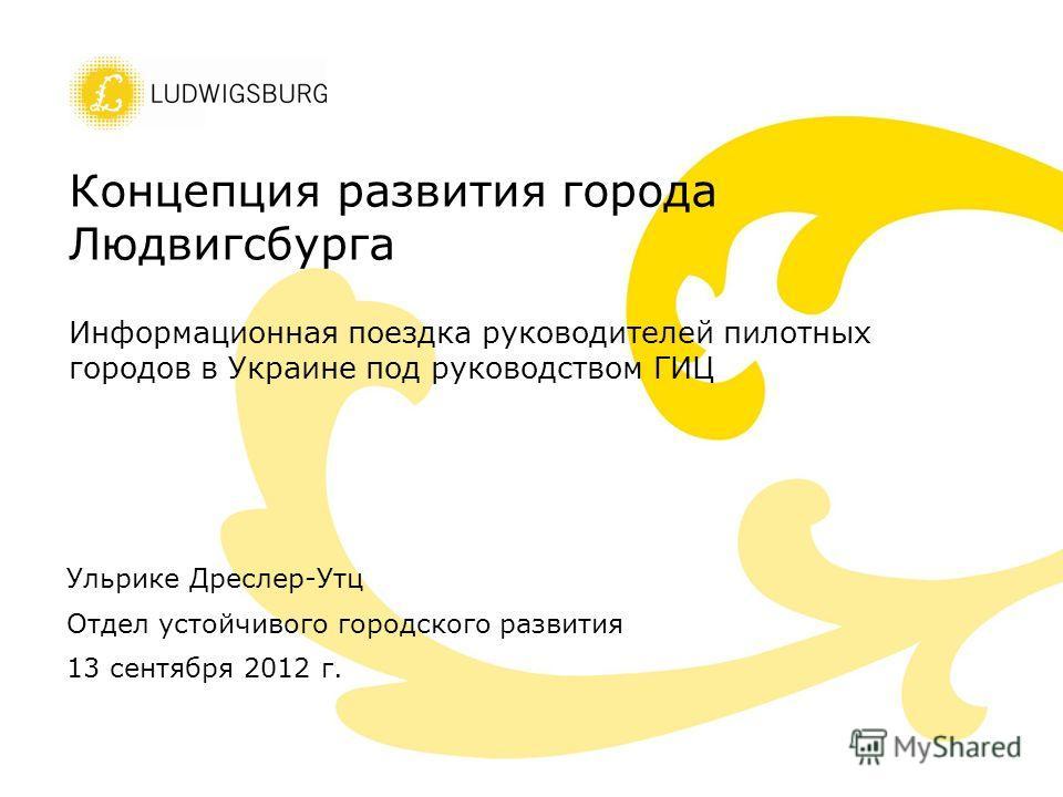 Концепция развития города Людвигсбурга Информационная поездка руководителей пилотных городов в Украине под руководством ГИЦ Ульрике Дреслер-Утц Отдел устойчивого городского развития 13 сентября 2012 г.