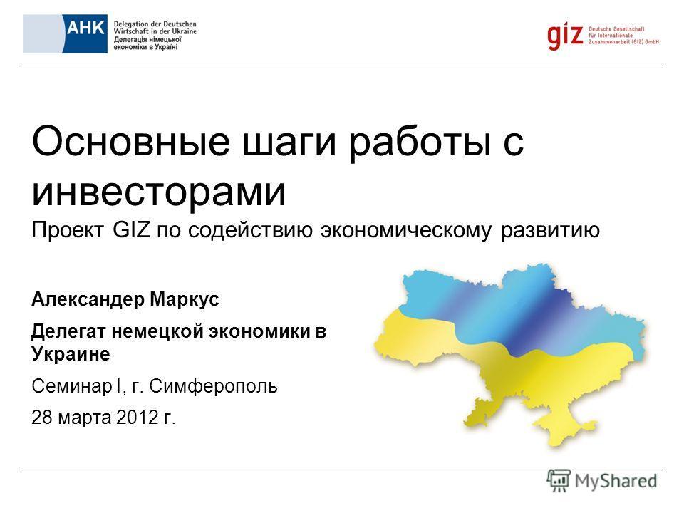 Основные шаги работы с инвесторами Проект GIZ по содействию экономическому развитию Александер Маркус Делегат немецкой экономики в Украине Семинар I, г. Симферополь 28 марта 2012 г.