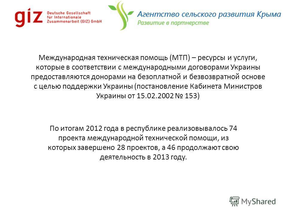 Международная техническая помощь (МТП) – ресурсы и услуги, которые в соответствии с международными договорами Украины предоставляются донорами на безоплатной и безвозвратной основе с целью поддержки Украины (постановление Кабинета Министров Украины о