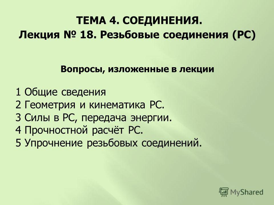 Вопросы, изложенные в лекции 1 Общие сведения 2 Геометрия и кинематика РС. 3 Силы в РС, передача энергии. 4 Прочностной расчёт РС. 5 Упрочнение резьбовых соединений. ТЕМА 4. СОЕДИНЕНИЯ. Лекция 18. Резьбовые соединения (РС)