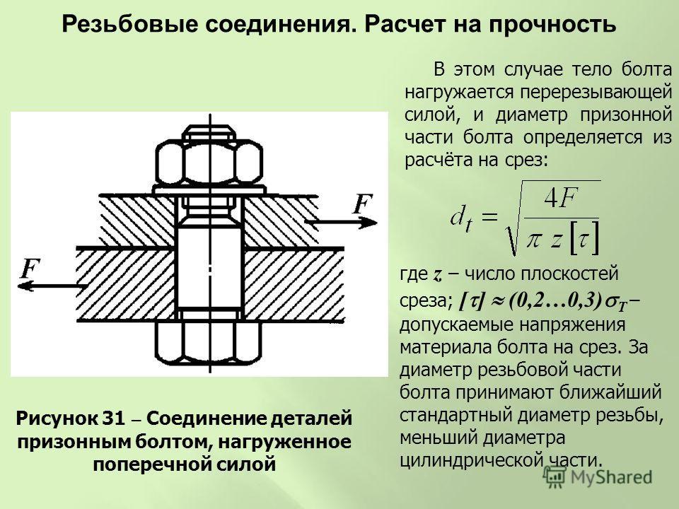 Рисунок 31 – Соединение деталей призонным болтом, нагруженное поперечной силой В этом случае тело болта нагружается перерезывающей силой, и диаметр призонной части болта определяется из расчёта на срез: где z – число плоскостей среза; [ ] (0,2…0,3) Т