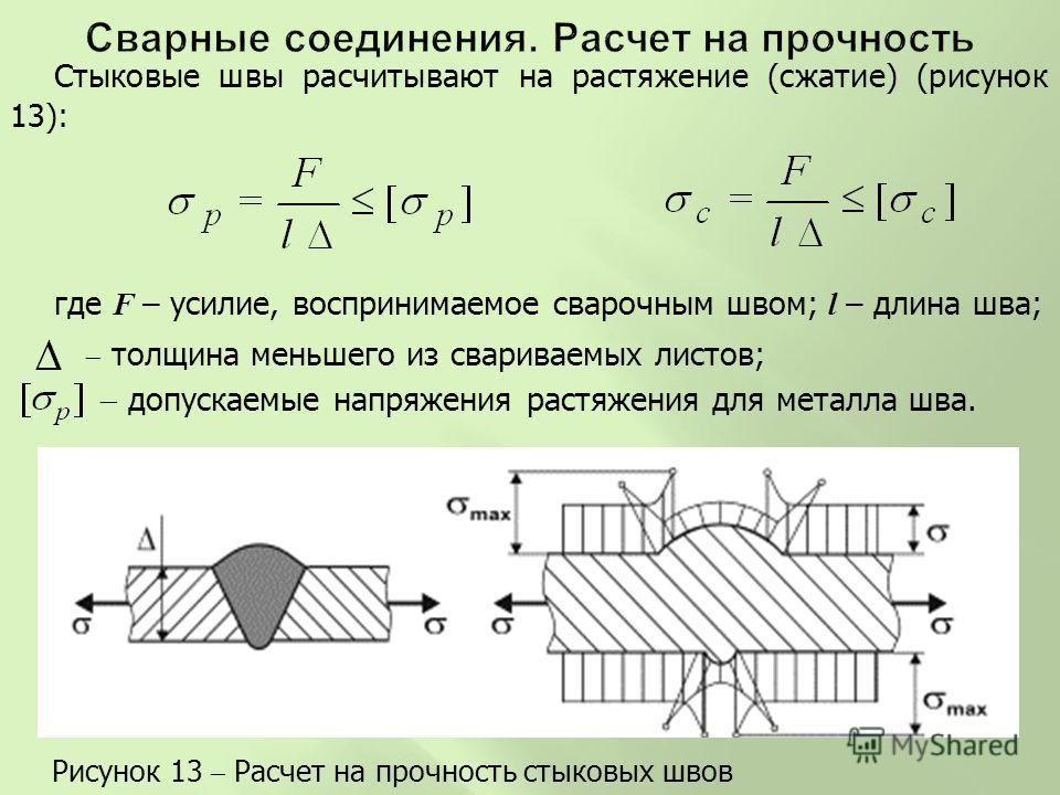 Стыковые швы расчитывают на растяжение (сжатие) (рисунок 13): где F – усилие, воспринимаемое сварочным швом; l – длина шва; допускаемые напряжения растяжения для металла шва. Рисунок 13 Расчет на прочность стыковых швов толщина меньшего из свариваемы