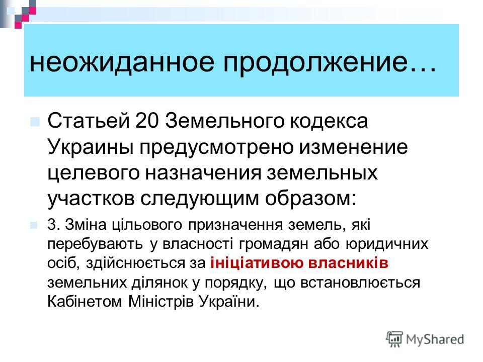 неожиданное продолжение… Статьей 20 Земельного кодекса Украины предусмотрено изменение целевого назначения земельных участков следующим образом: 3. Зміна цільового призначення земель, які перебувають у власності громадян або юридичних осіб, здійснюєт