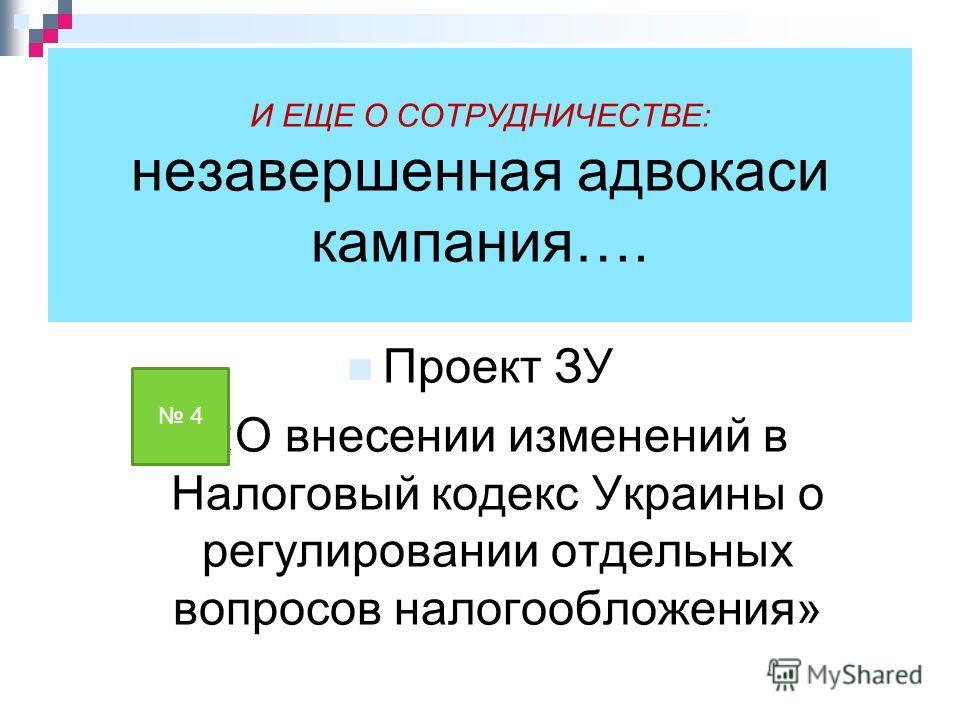 И ЕЩЕ О СОТРУДНИЧЕСТВЕ: незавершенная адвокаси кампания…. Проект ЗУ «О внесении изменений в Налоговый кодекс Украины о регулировании отдельных вопросов налогообложения» 4