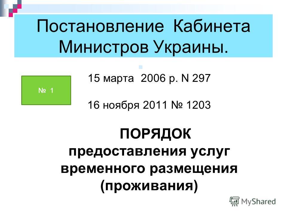 Постановление Кабинета Министров Украины. 15 марта 2006 р. N 297 16 ноября 2011 1203 ПОРЯДОК предоставления услуг временного размещения (проживания) 1