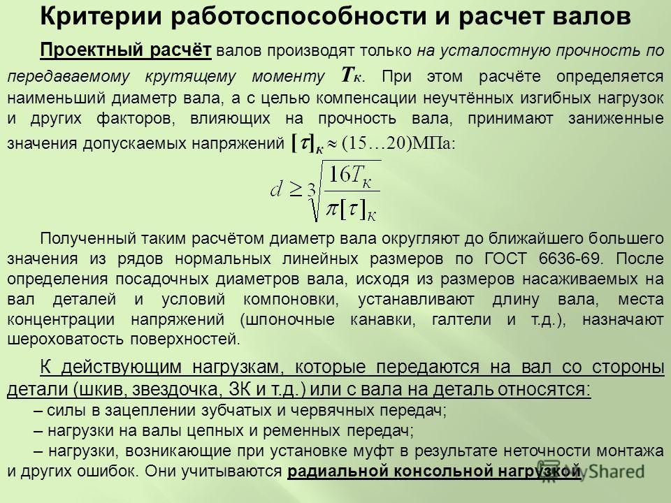 Проектный расчёт валов производят только на усталостную прочность по передаваемому крутящему моменту T к. При этом расчёте определяется наименьший диаметр вала, а с целью компенсации неучтённых изгибных нагрузок и других факторов, влияющих на прочнос