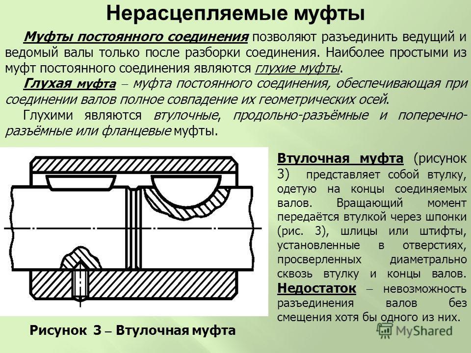 Муфты постоянного соединения позволяют разъединить ведущий и ведомый валы только после разборки соединения. Наиболее простыми из муфт постоянного соединения являются глухие муфты. Глухая муфта муфта постоянного соединения, обеспечивающая при соединен