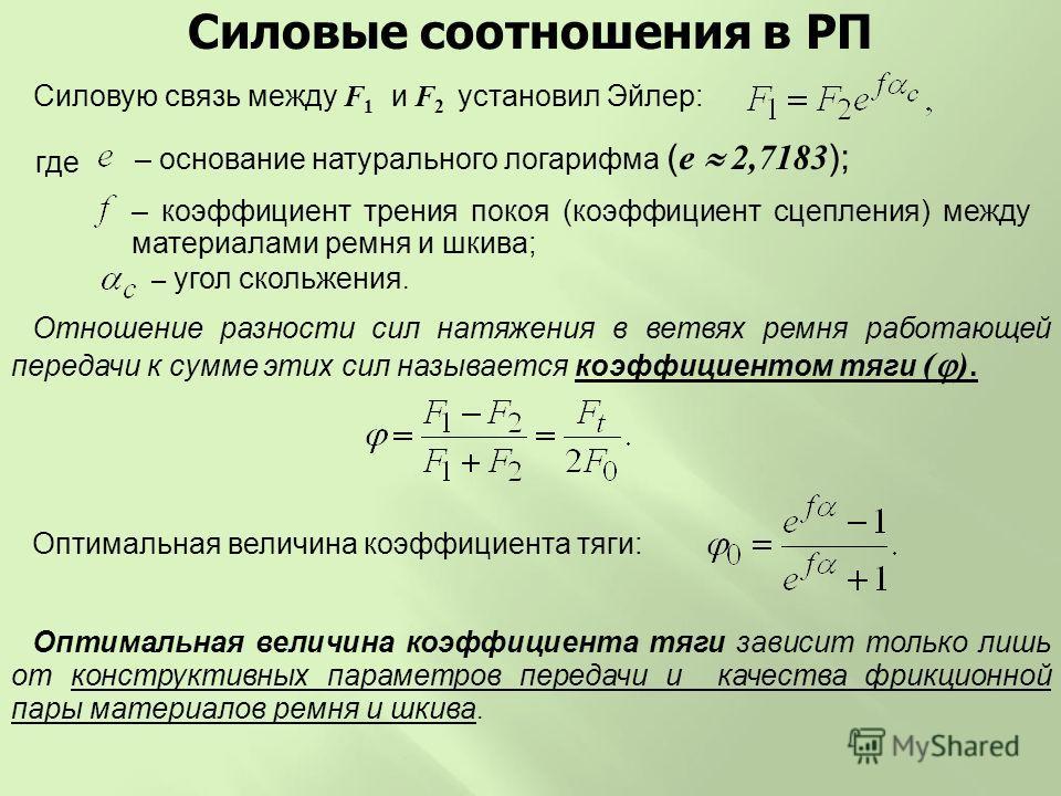 Оптимальная величина коэффициента тяги зависит только лишь от конструктивных параметров передачи и качества фрикционной пары материалов ремня и шкива. Силовые соотношения в РП Силовую связь между F 1 и F 2 установил Эйлер: где – основание натуральног