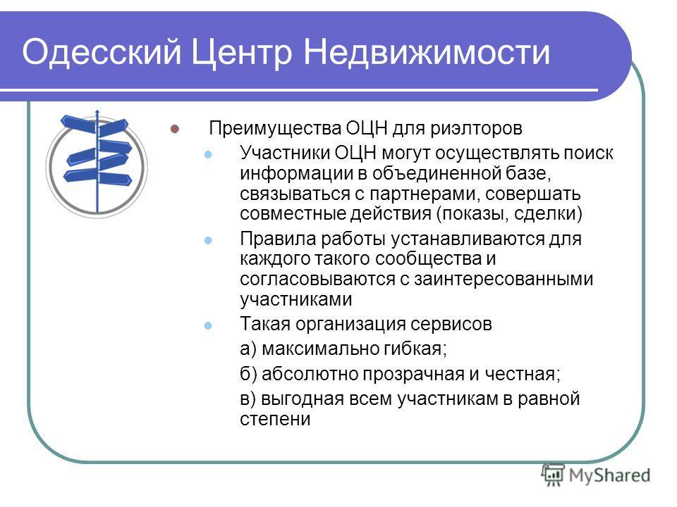 Одесский Центр Недвижимости Преимущества ОЦН для риэлторов Участники ОЦН могут осуществлять поиск информации в объединенной базе, связываться с партнерами, совершать совместные действия (показы, сделки) Правила работы устанавливаются для каждого тако