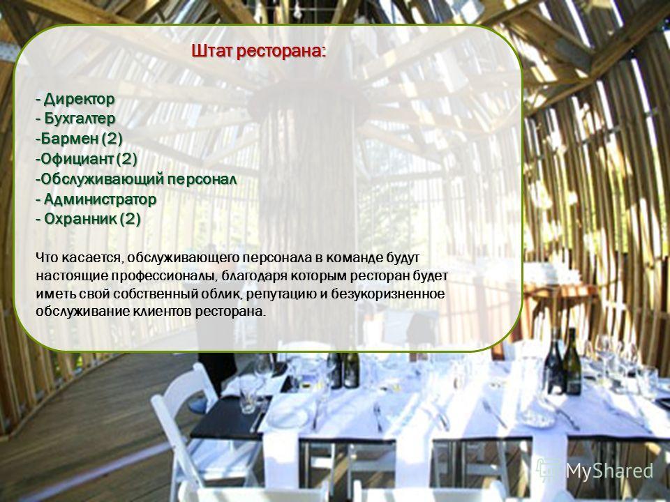 Штат ресторана: - Директор - Бухгалтер -Бармен (2) -Официант (2) -Обслуживающий персонал - Администратор - Охранник (2) Что касается, обслуживающего персонала в команде будут настоящие профессионалы, благодаря которым ресторан будет иметь свой собств