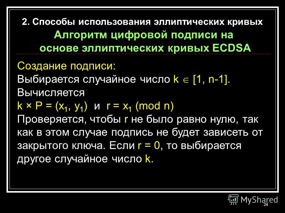 24 Создание подписи: Выбирается случайное число k [1, n-1]. Вычисляется k × P = (x 1, y 1 ) и r = x 1 (mod n) Проверяется, чтобы r не было равно нулю, так как в этом случае подпись не будет зависеть от закрытого ключа. Если r = 0, то выбирается друго
