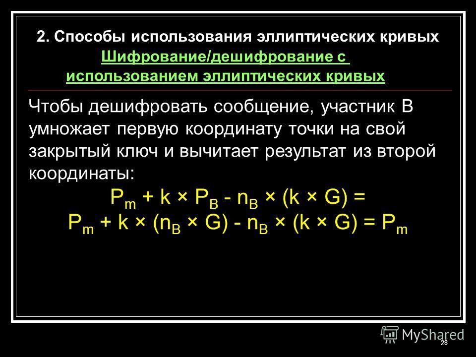 28 Чтобы дешифровать сообщение, участник В умножает первую координату точки на свой закрытый ключ и вычитает результат из второй координаты: P m + k × P B - n B × (k × G) = P m + k × (n B × G) - n B × (k × G) = P m 2. Способы использования эллиптичес