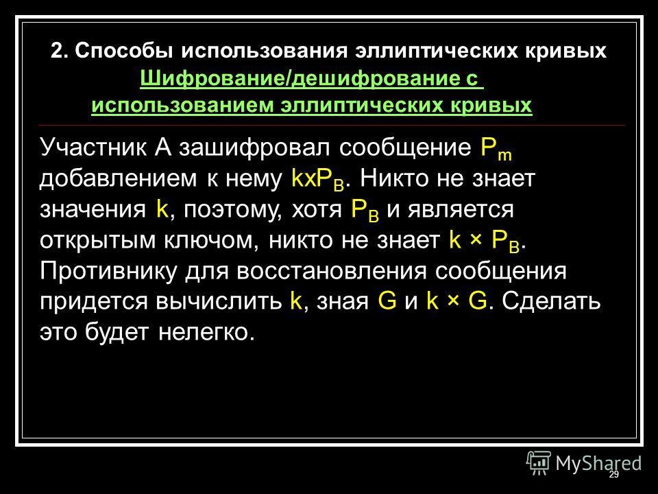 29 Участник А зашифровал сообщение P m добавлением к нему kxP B. Никто не знает значения k, поэтому, хотя P B и является открытым ключом, никто не знает k × P B. Противнику для восстановления сообщения придется вычислить k, зная G и k × G. Сделать эт