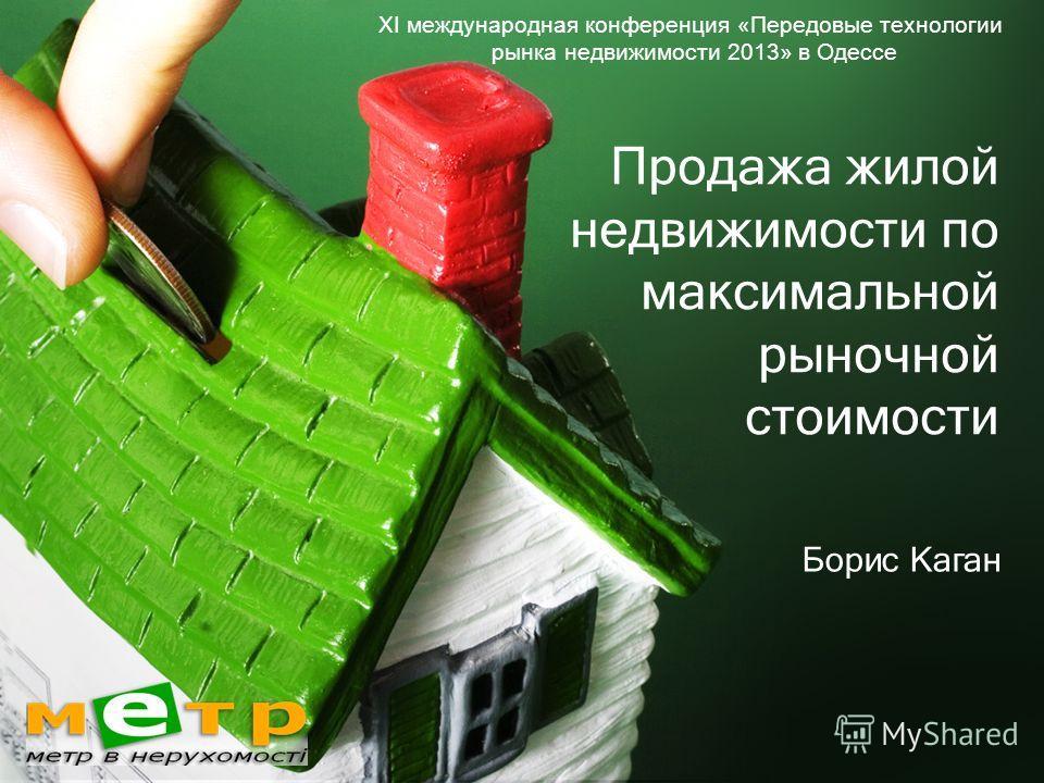 Продажа жилой недвижимости по максимальной рыночной стоимости Борис Каган ХI международная конференция «Передовые технологии рынка недвижимости 2013» в Одессе