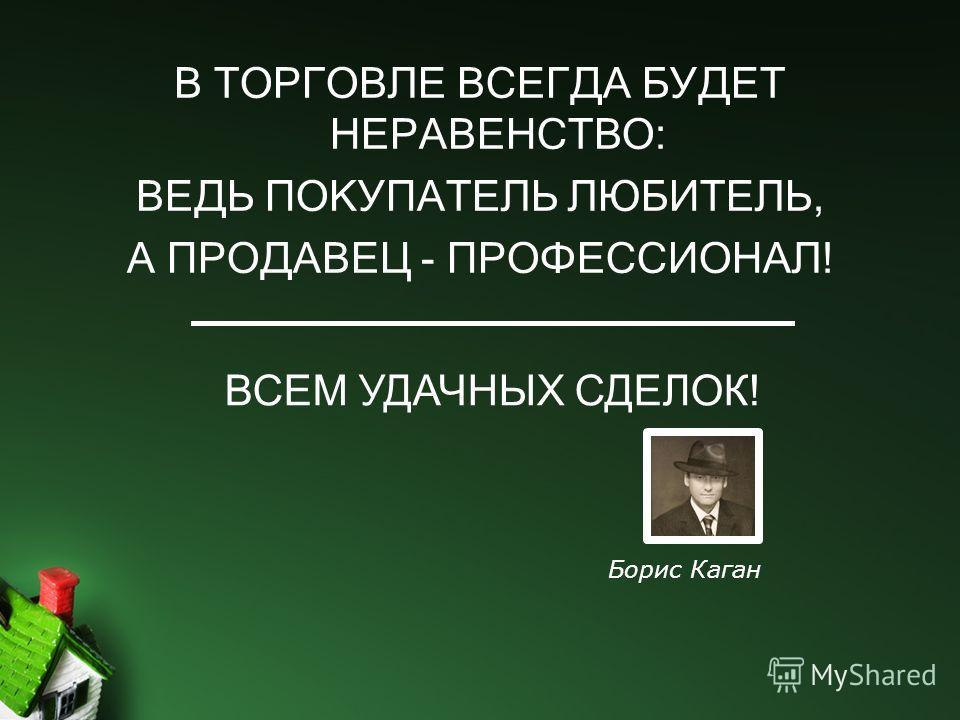 В ТОРГОВЛЕ ВСЕГДА БУДЕТ НЕРАВЕНСТВО: ВЕДЬ ПОКУПАТЕЛЬ ЛЮБИТЕЛЬ, А ПРОДАВЕЦ - ПРОФЕССИОНАЛ! ВСЕМ УДАЧНЫХ СДЕЛОК! Борис Каган