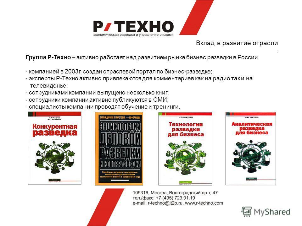 Вклад в развитие отрасли. Группа Р-Техно – активно работает над развитием рынка бизнес разведки в России. - компанией в 2003г. создан отраслевой портал по бизнес-разведке; - эксперты Р-Техно активно привлекаются для комментариев как на радио так и на