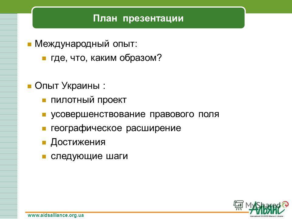 www.aidsalliance.org.ua План презентации Международный опыт: где, что, каким образом? Опыт Украины : пилотный проект усовершенствование правового поля географическое расширение Достижения следующие шаги