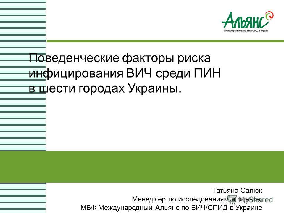Татьяна Салюк Менеджер по исследованиям и оценке, МБФ Международный Альянс по ВИЧ/СПИД в Украине Поведенческие факторы риска инфицирования ВИЧ среди ПИН в шести городах Украины.