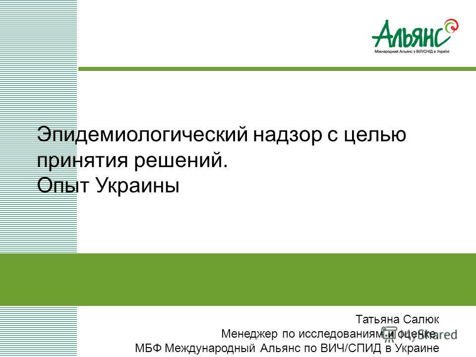 Татьяна Салюк Менеджер по исследованиям и оценке, МБФ Международный Альянс по ВИЧ/СПИД в Украине Эпидемиологический надзор с целью принятия решений. Опыт Украины