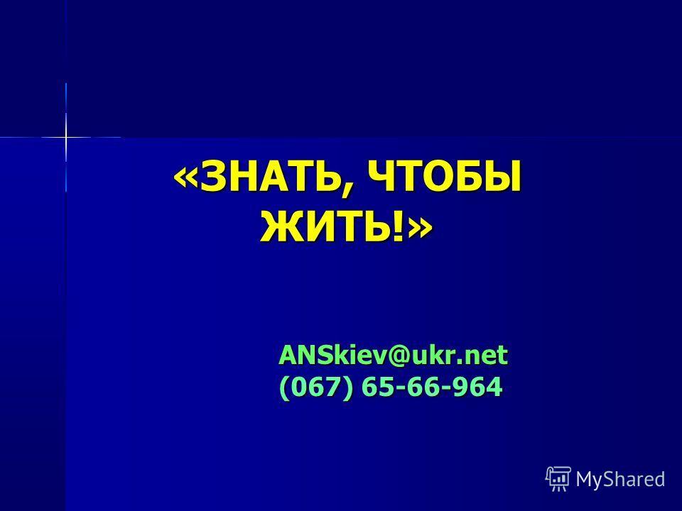 «ЗНАТЬ, ЧТОБЫ ЖИТЬ!» ANSkiev@ukr.net (067) 65-66-964
