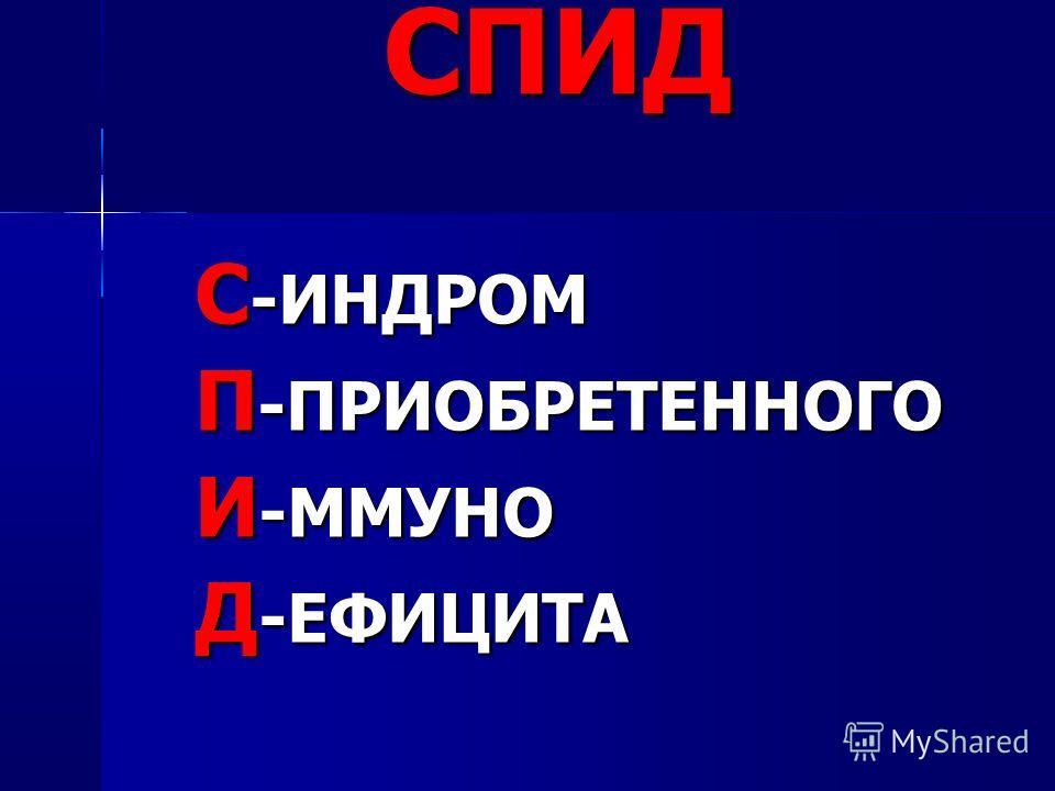 СПИД С-ИНДРОМ П-ПРИОБРЕТЕННОГО И-ММУНО Д-ЕФИЦИТА