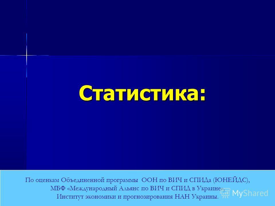 Статистика: По оценкам Объединенной программы ООН по ВИЧ и СПИДа (ЮНЕЙДС), МБФ «Международный Альянс по ВИЧ и СПИД в Украине», Институт экономики и прогнозирования НАН Украины.