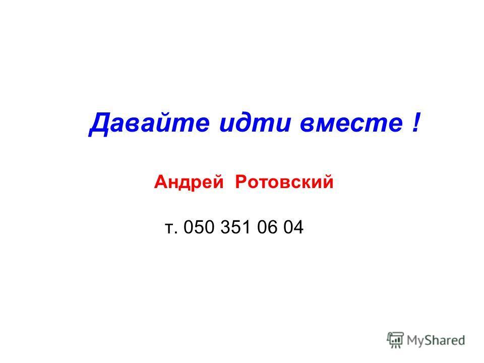 Давайте идти вместе ! Андрей Ротовский т. 050 351 06 04