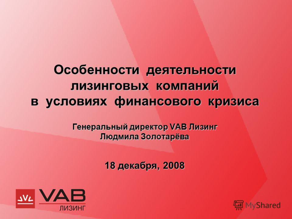 Особенности деятельности лизинговых компаний в условиях финансового кризиса Генеральный директор VAB Лизинг Людмила Золотарёва 18 декабря, 2008