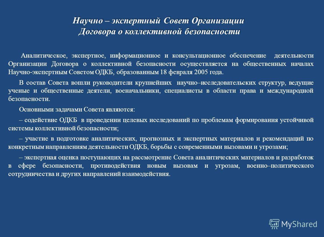 Аналитическое, экспертное, информационное и консультационное обеспечение деятельности Организации Договора о коллективной безопасности осуществляется на общественных началах Научно-экспертным Советом ОДКБ, образованным 18 февраля 2005 года. В состав